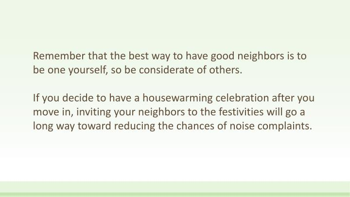 Remember that the best way to have good neighbors is to be one yourself, so be considerate of others.