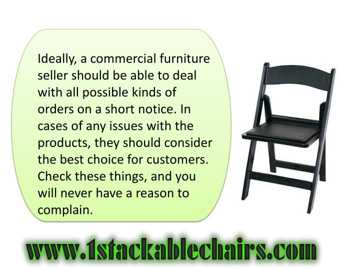 Ideally, a commercial furniture seller should be able to deal with all possible kinds of orders on a short notice. In cases of any issues with the products, they should consider the best choice for customers. Check these things, and you will never have a reason to complain.
