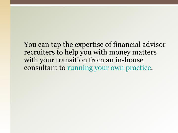 You can tap the expertise of financial advisor recruiters to help you with money matters with your transition from an in-house consultant to