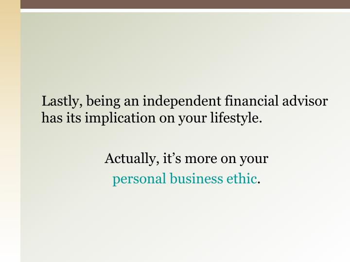 Lastly, being an independent financial advisor has its implication on your lifestyle.