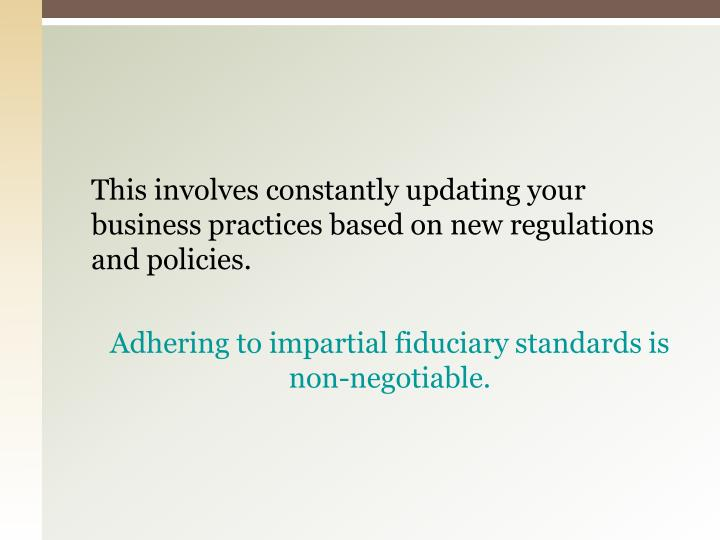 This involves constantly updating your business practices based on new regulations and policies.
