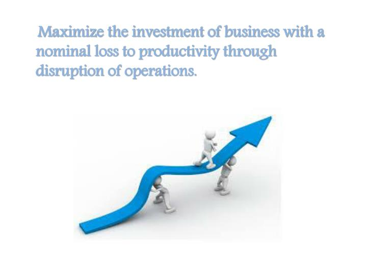 Maximize the investment of business with a nominal loss to productivity through disruption of operations.