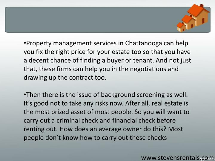 Property management services in Chattanooga can help you fix the right price for your estate too so that you have a decent chance of finding a buyer or tenant. And not just that, these firms can help you in the negotiations and drawing up the contract too