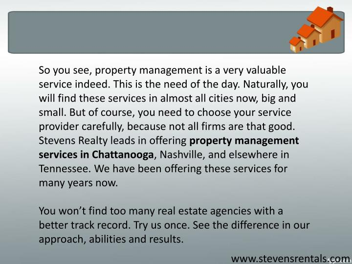 So you see, property management is a very valuable service indeed. This is the need of the day. Naturally, you will find these services in almost all cities now, big and small. But of course, you need to choose your service provider carefully, because not all firms are that good. Stevens Realty leads in offering