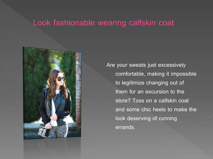 Look fashionable wearing calfskin coat