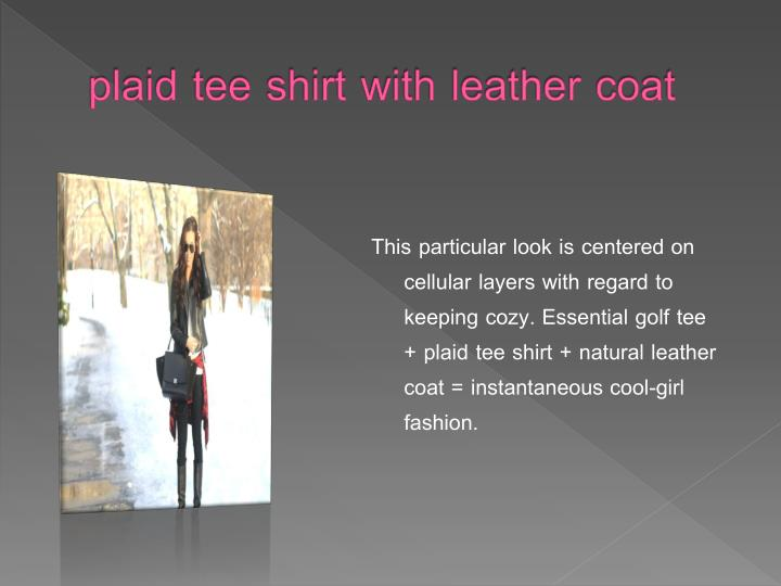 plaid tee shirt with leather coat