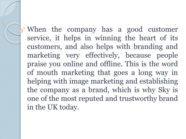 When the company has a good customer service, it helps in winning the heart of its customers, and also helps with branding and marketing very effectively, because people praise you online and offline. This is the word of mouth marketing that goes a long way in helping with image marketing and establishing the company as a brand, which is why Sky is one of the most reputed and trustworthy brand in the UK today.