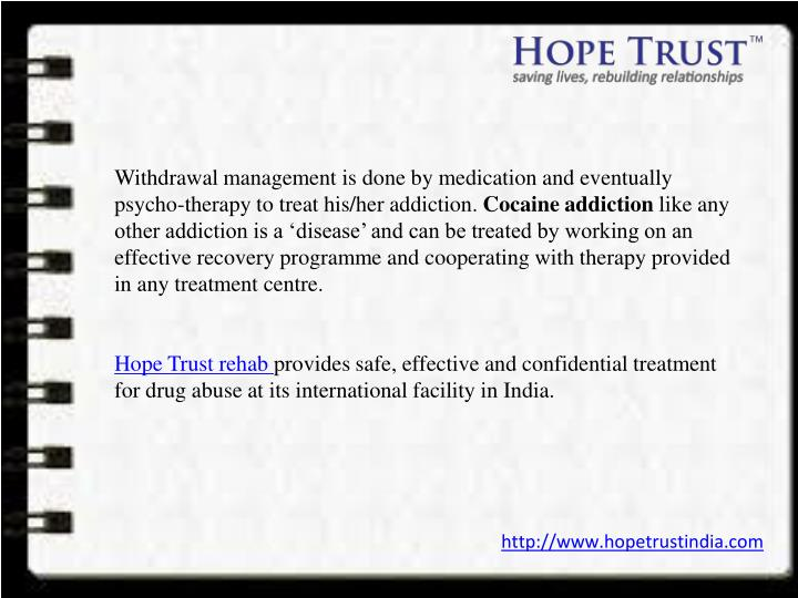 Withdrawal management is done by medication and eventually psycho-therapy to treat his/her addiction.