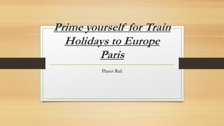 Prime yourself for train holidays to europe paris