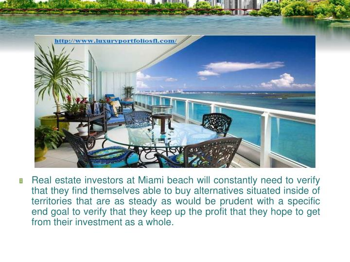 Real estate investors at Miami beach will constantly need to verify that they find themselves able to buy alternatives situated inside of territories that are as steady as would be prudent with a specific end goal to verify that they keep up the profit that they hope to get from their investment as a whole.