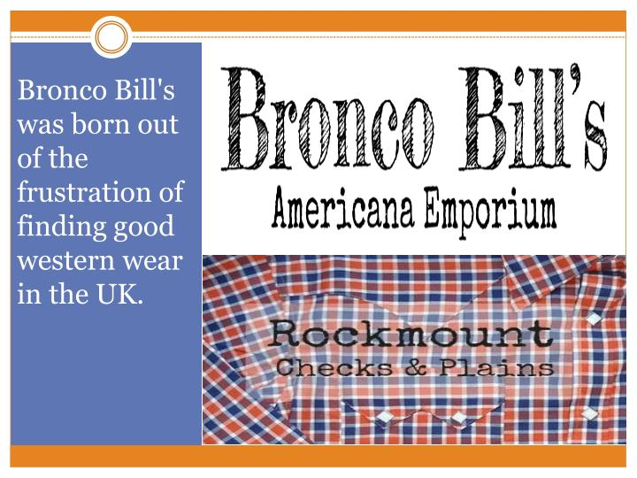 Bronco Bill's was born out of the frustration of finding good western wear in the UK.