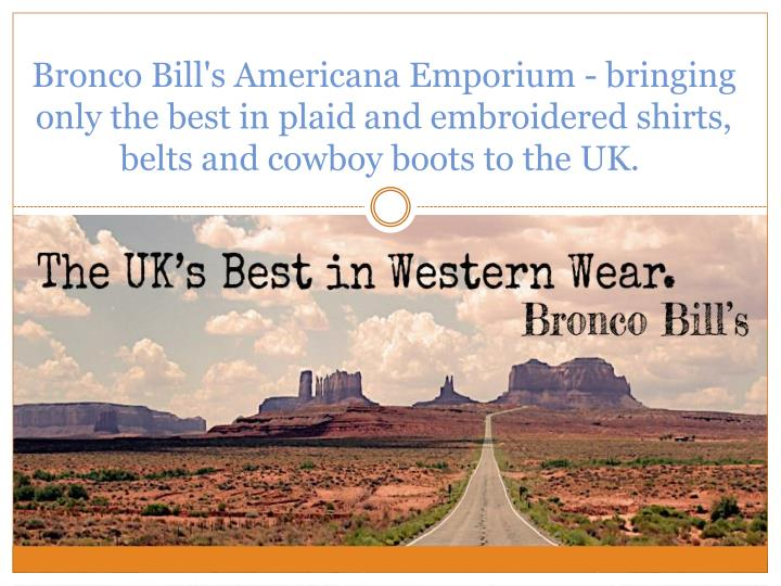 Bronco Bill's Americana Emporium - bringing only the best in plaid and embroidered shirts, belts and cowboy boots to the UK.