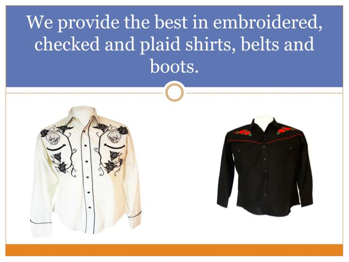 We provide the best in embroidered, checked and plaid shirts, belts and boots.