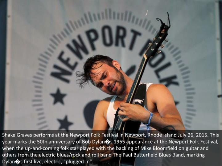 """Shake Graves performs at the Newport Folk Festival in Newport, Rhode Island July 26, 2015. This year marks the 50th anniversary of Bob Dylan�s 1965 appearance at the Newport Folk Festival, when the up-and-coming folk star played with the backing of Mike Bloomfield on guitar and others from the electric blues/rock and roll band The Paul Butterfield Blues Band, marking Dylan�s first live, electric, """"plugged-in""""."""
