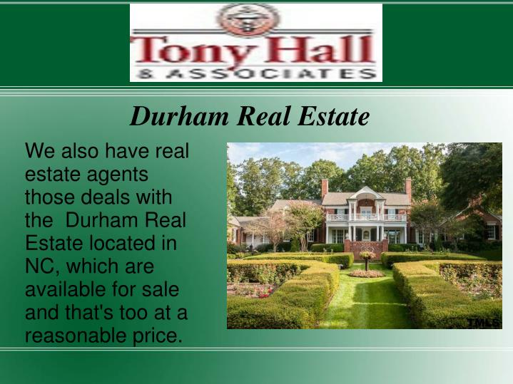We also have real estate agents those deals with the  Durham Real Estate located in NC, which are available for sale and that's too at a reasonable price.