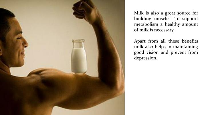 Milk is also a great source for building muscles. To support metabolism a healthy amount of milk is necessary.