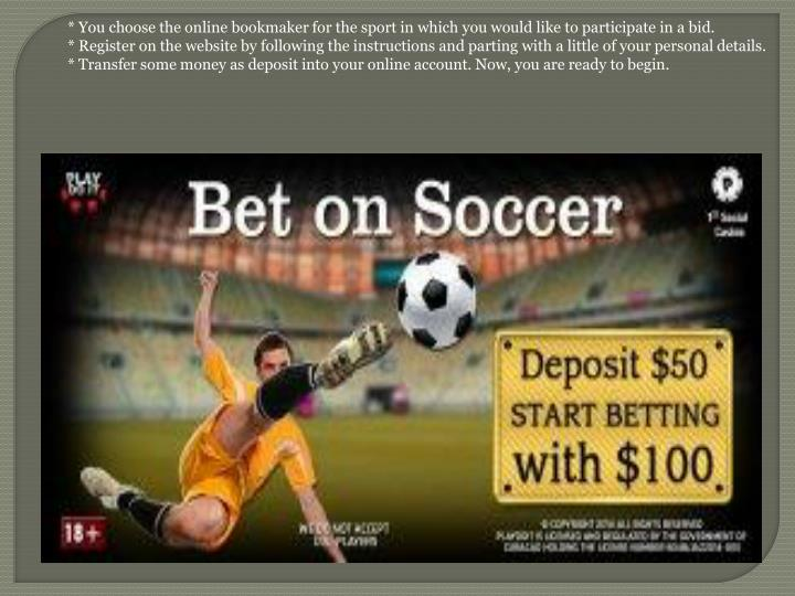 * You choose the online bookmaker for the sport in which you would like to participate in a bid.