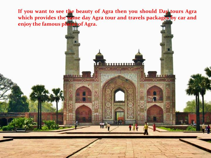 If you want to see the beauty of Agra then you should Day tours Agra which provides the same day Agr...