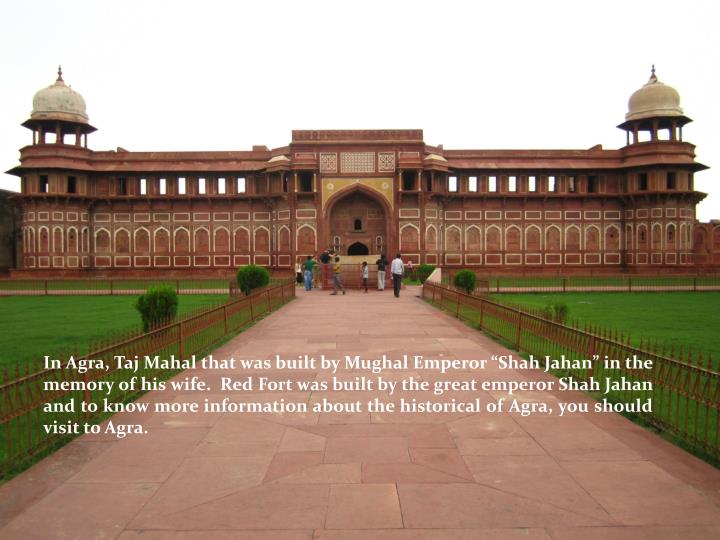 "In Agra, Taj Mahal that was built by Mughal Emperor ""Shah Jahan"" in the memory of his wife.  Red Fort was built by the great emperor Shah"