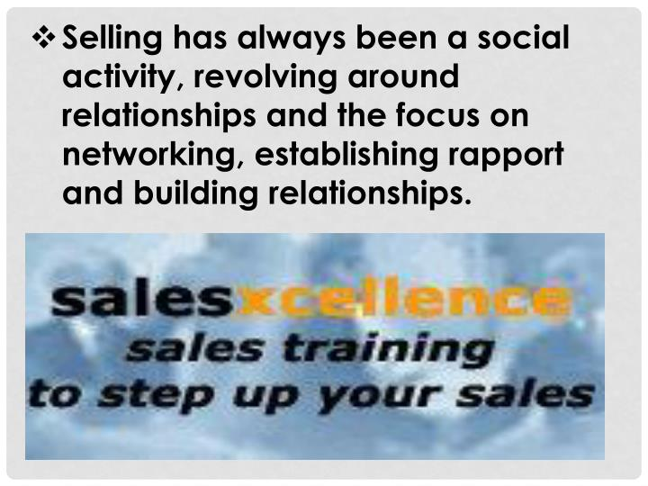 Selling has always been a social activity, revolving around relationships and the focus on networking, establishing rapport and building relationships.