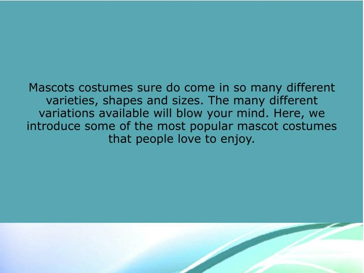 Mascots costumes sure do come in so many different varieties, shapes and sizes. The many different v...