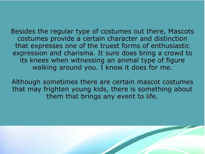 Besides the regular type of costumes out there, Mascots costumes provide a certain character and distinction that expresses one of the truest forms of enthusiastic expression and charisma. It sure does bring a crowd to its knees when witnessing an animal type of figure walking around you. I know it does for me.
