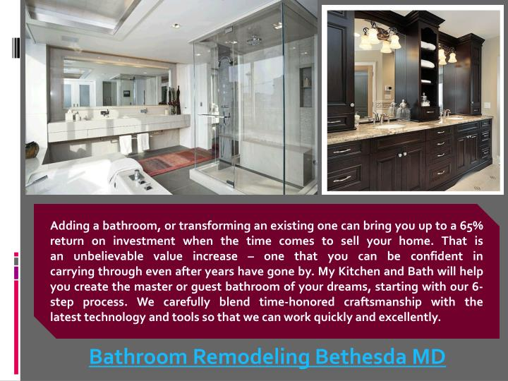 Adding a bathroom, or transforming an existing one can bring you up to a 65% return on investment when the time comes to sell your home. That is an unbelievable value increase – one that you can be confident in carrying through even after years have gone by. My Kitchen and Bath will help you create the master or guest bathroom of your dreams, starting with our 6-step process. We carefully blend time-honored craftsmanship with the latest technology and tools so that we can work quickly and excellently.