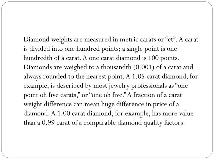 Diamond weights are measured in metric carats or ""