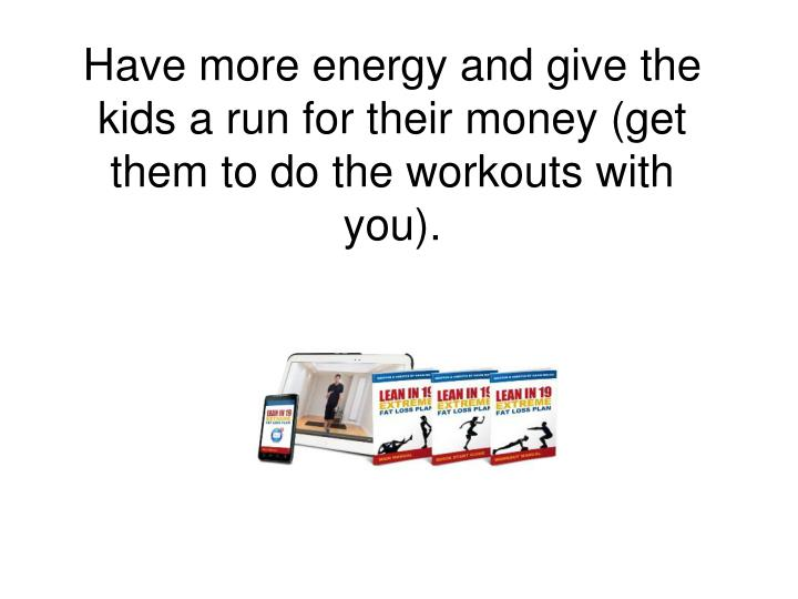 Have more energy and give the kids a run for their money (get them to do the workouts with you).