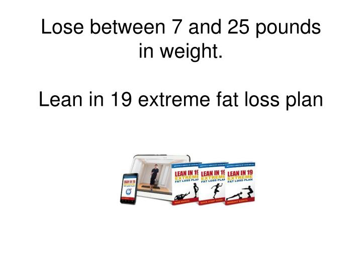 Lose between 7 and 25 pounds in weight.