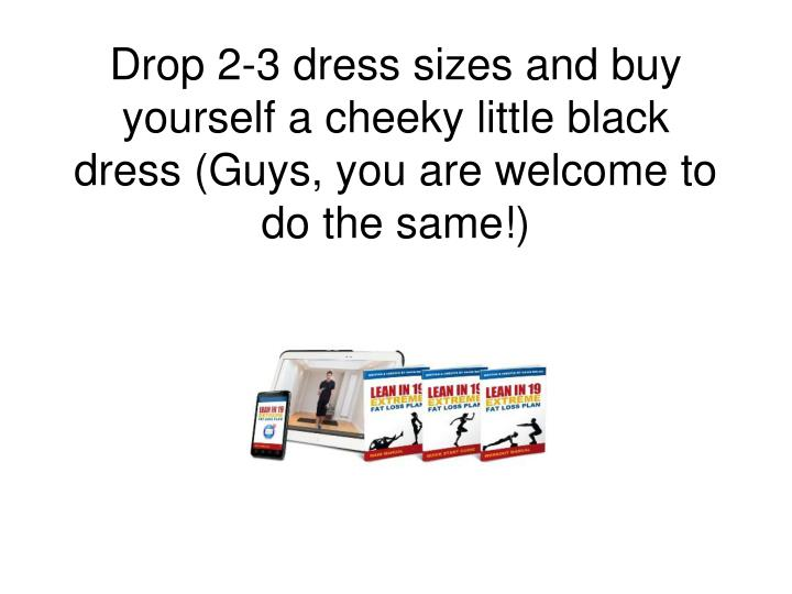 Drop 2-3 dress sizes and buy yourself a cheeky little black dress (Guys, you are welcome to do the same!)
