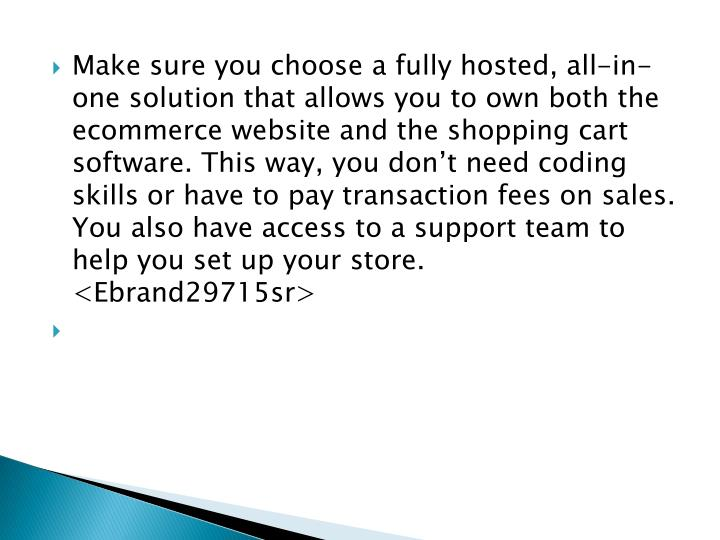 Make sure you choose a fully hosted, all-in-one solution that allows you to own both the ecommerce website and the shopping cart software. This way, you don't need coding skills or have to pay transaction fees on sales. You also have access to a support team to help you set up your store. <Ebrand29715sr>
