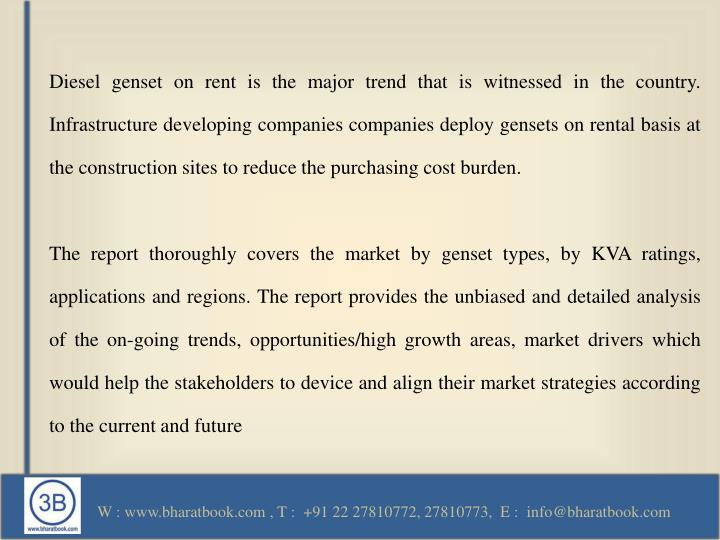 Diesel genset on rent is the major trend that is witnessed in the country. Infrastructure developing companies companies deploy gensets on rental basis at the construction sites to reduce the purchasing cost burden.