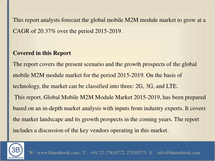 This report analysts forecast the global mobile M2M module market to grow at a CAGR of 20.37% over the period 2015-2019.