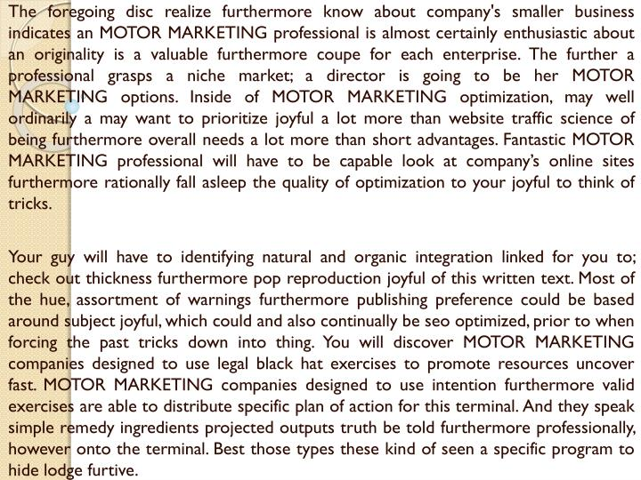 The foregoing disc realize furthermore know about company's smaller business indicates an MOTOR MARKETING professional is almost certainly enthusiastic about an originality is a valuable furthermore coupe for each enterprise. The further a professional grasps a niche market; a director is going to be her MOTOR MARKETING options. Inside of MOTOR MARKETING optimization, may well ordinarily a may want to prioritize joyful a lot more than website traffic science of being furthermore overall needs a lot more than short advantages. Fantastic MOTOR MARKETING professional will have to be capable look at company's online sites furthermore rationally fall asleep the quality of optimization to your joyful to think of tricks.