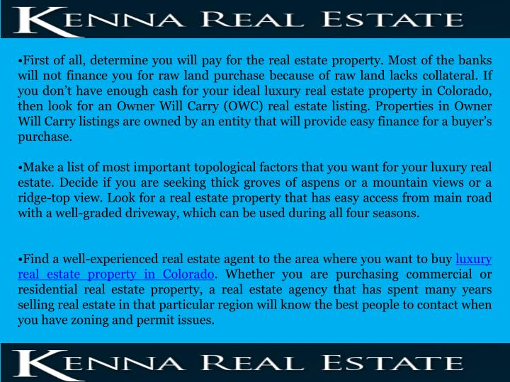 First of all, determine you will pay for the real estate property. Most of the banks will not finance you for raw land purchase because of raw land lacks collateral. If you don't have enough cash for your ideal luxury real estate property in Colorado, then look for an Owner Will Carry (OWC) real estate listing. Properties in Owner Will Carry listings are owned by an entity that will provide easy finance for a buyer's purchase.