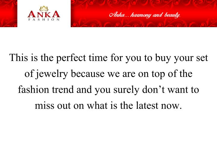 This is the perfect time for you to buy your set of jewelry because we are on top of the fashion trend and you surely don't want to miss out on what is the latest now.