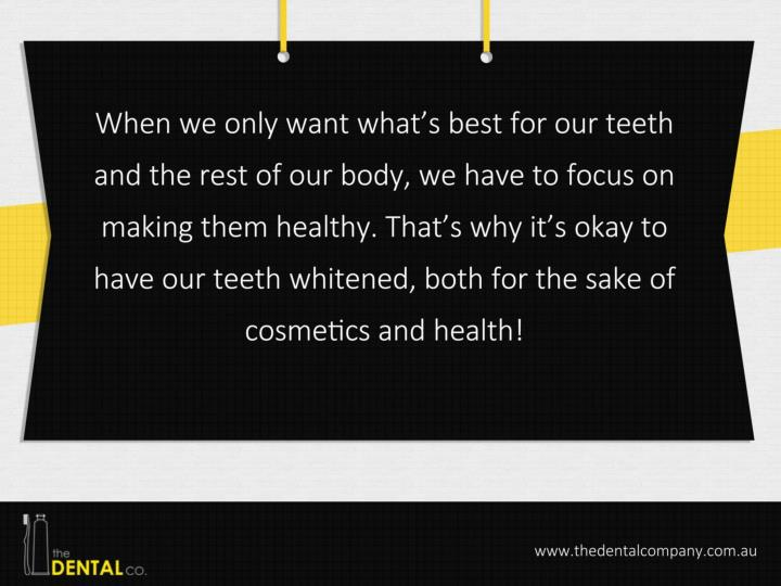 When we only want what's best for our teeth and the rest of our body, we have to focus on making them healthy. That's why it's okay to have our teeth whitened, both for the sake of cosmetics and health!