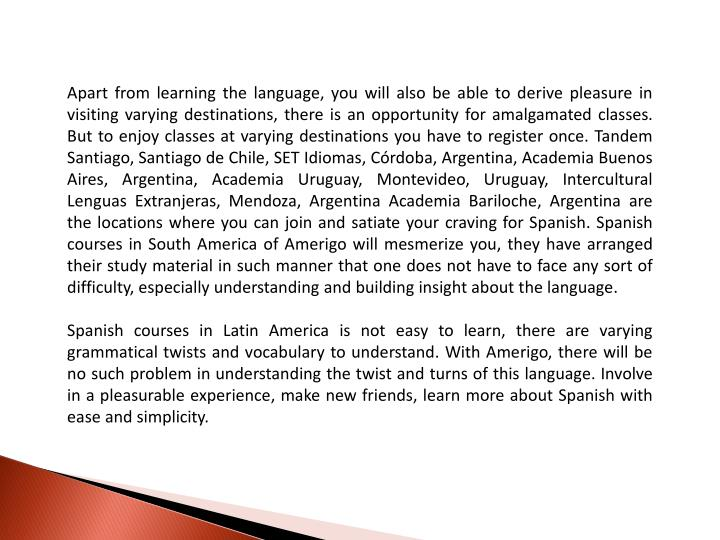 Apart from learning the language, you will also be able to derive pleasure in visiting varying desti...