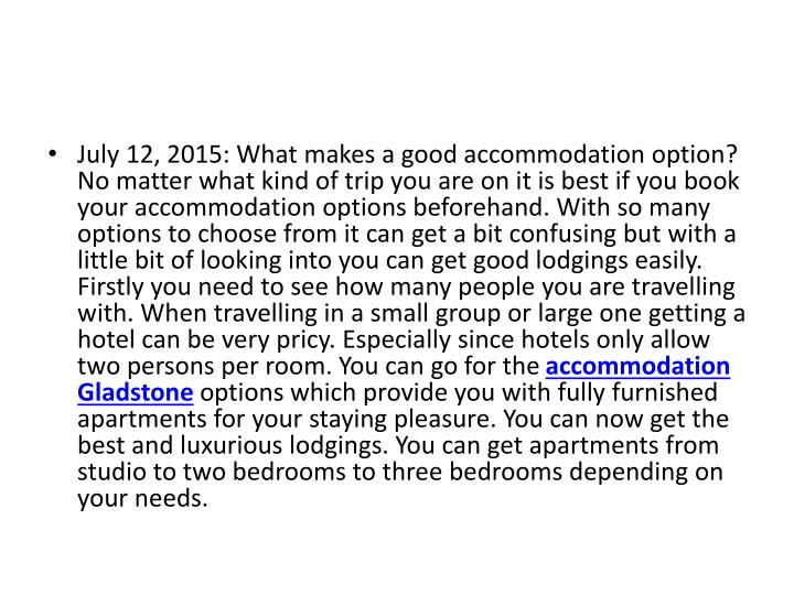 July 12, 2015: What makes a good accommodation option? No matter what kind of trip you are on it is best if you book your accommodation options beforehand. With so many options to choose from it can get a bit confusing but with a little bit of looking into you can get good lodgings easily. Firstly you need to see how many people you are travelling with. When travelling in a small group or large one getting a hotel can be very pricy. Especially since hotels only allow two persons per room. You can go for the