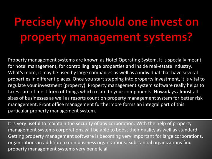 Property management systems are known as Hotel Operating System. It is specially meant for hotel management, for controlling large properties and inside real-estate industry. What's more, it may be used by large companies as well as a individual that have several properties in different places. Once you start stepping into property investment, it is vital to regulate your investment (property). Property management system software really helps to takes care of most form of things which relate to your components. Nowadays almost all sizes of businesses as well as resorts count on property management system for better risk management. Front office management furthermore forms an integral part of this particular property management system.