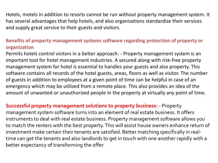 Hotels, motels in addition to resorts cannot be run without property management system. It has several advantages that help hotels, and also organizations standardize their services and supply great service to their guests and visitors.