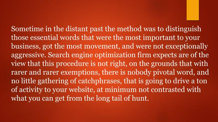Sometime in the distant past the method was to distinguish those essential words that were the most important to your business, got the most movement, and were not exceptionally aggressive. Search engine optimization firm expects are of the view that this procedure is not right, on the grounds that with rarer and rarer exemptions, there is nobody pivotal word, and no little gathering of catchphrases, that is going to drive a ton of activity to your website, at minimum not contrasted with what you can get from the long tail of hunt.