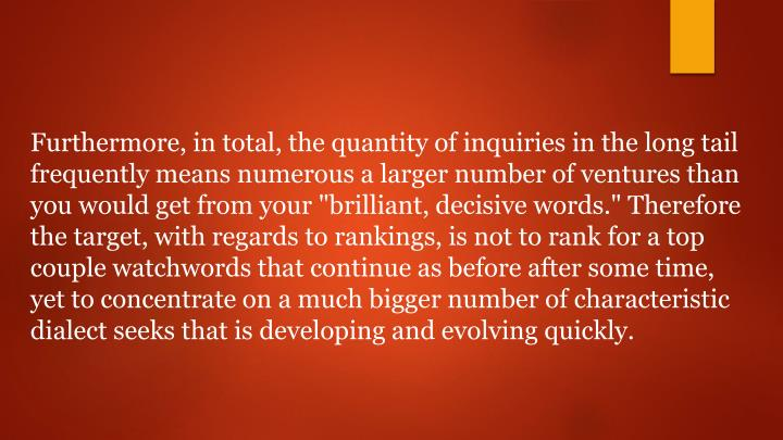 "Furthermore, in total, the quantity of inquiries in the long tail frequently means numerous a larger number of ventures than you would get from your ""brilliant, decisive words."" Therefore the target, with regards to rankings, is not to rank for a top couple watchwords that continue as before after some time, yet to concentrate on a much bigger number of characteristic dialect seeks that is developing and evolving quickly."