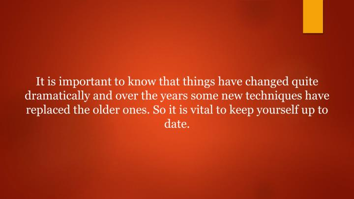 It is important to know that things have changed quite dramatically and over the years some new techniques have replaced the older ones. So it is vital to keep yourself up to date.
