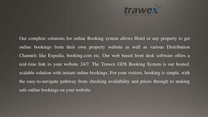 Our complete solutions for online Booking system allows Hotel or any property to get online bookings from their own property website as well as various Distribution Channels like Expedia, booking.com etc. Our web based front desk software offers a real-time link to your website 24/7. The Trawex GDS Booking System is our hosted, scalable solution with instant online bookings. For your visitors, booking is simple, with the easy-to-navigate pathway from checking availability and prices through to making safe online bookings on your website.