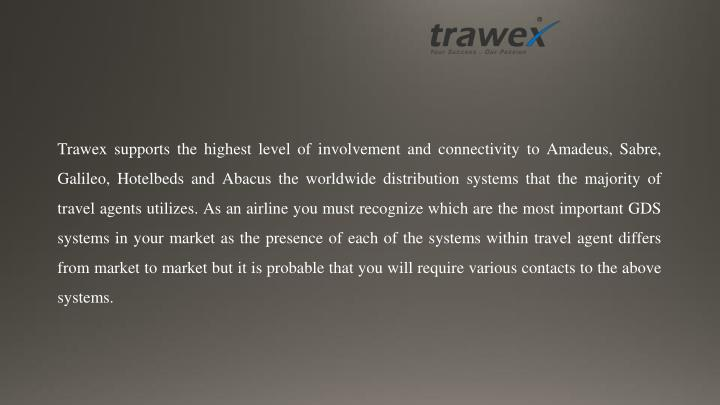 Trawex supports the highest level of involvement and connectivity to Amadeus, Sabre, Galileo, Hotelbeds and Abacus the worldwide distribution systems that the majority of travel agents utilizes. As an airline you must recognize which are the most important GDS systems in your market as the presence of each of the systems within travel agent differs from market to market but it is probable that you will require various contacts to the above systems.