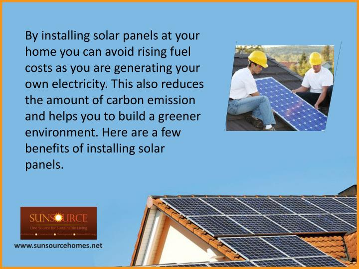By installing solar panels at your home you can avoid rising fuel costs as you are generating your own electricity. This also reduces the amount of carbon emission and helps you to build a greener environment. Here are a few benefits of installing solar panels.