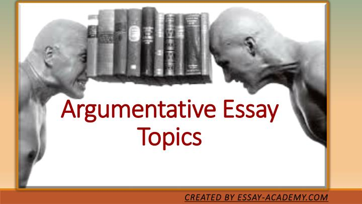 argumentative essay writing topics Sometimes, essay topics are not given by the professor thus writing persuasive essays begins with selecting a topic in such a case, a student is required to select.
