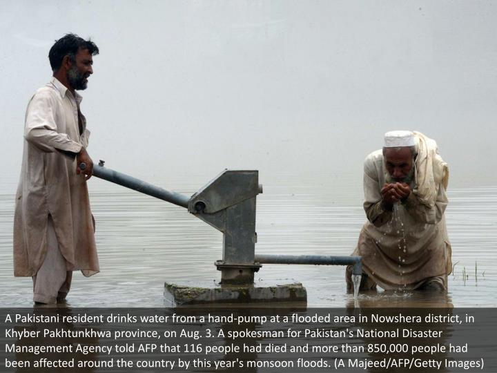 A Pakistani resident drinks water from a hand-pump at a flooded area in Nowshera district, in Khyber Pakhtunkhwa province, on Aug. 3. A spokesman for Pakistan's National Disaster Management Agency told AFP that 116 people had died and more than 850,000 people had been affected around the country by this year's monsoon floods. (A Majeed/AFP/Getty Images)